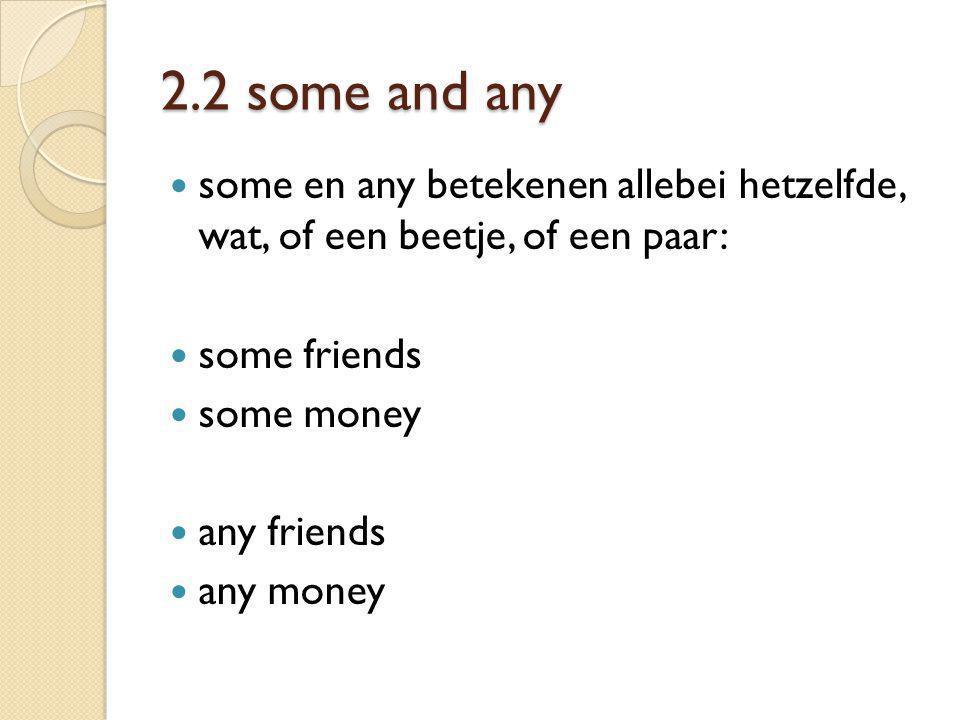 2.2 some and any some en any betekenen allebei hetzelfde, wat, of een beetje, of een paar: some friends.