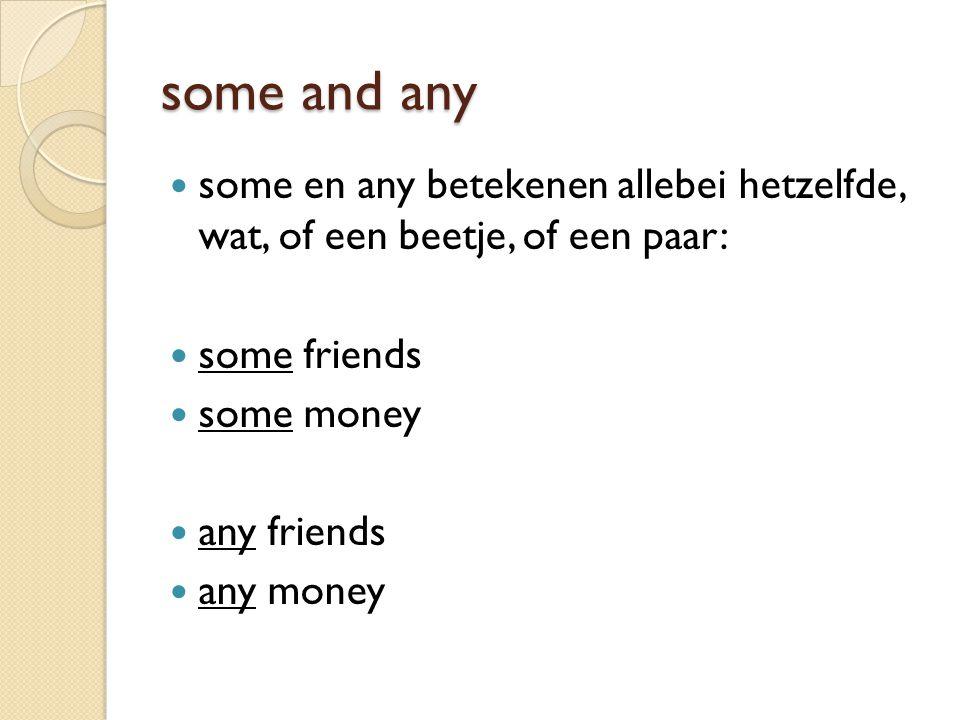 some and any some en any betekenen allebei hetzelfde, wat, of een beetje, of een paar: some friends.