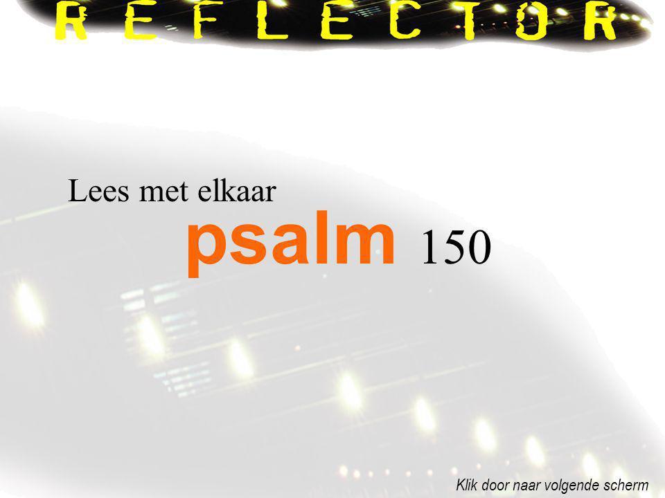 Lees met elkaar psalm 150 Klik door naar volgende scherm
