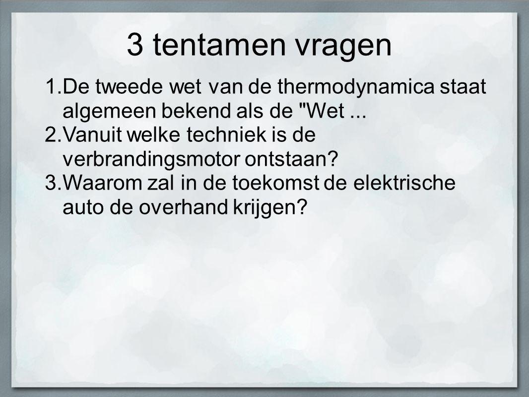 3 tentamen vragen De tweede wet van de thermodynamica staat algemeen bekend als de Wet ... Vanuit welke techniek is de verbrandingsmotor ontstaan