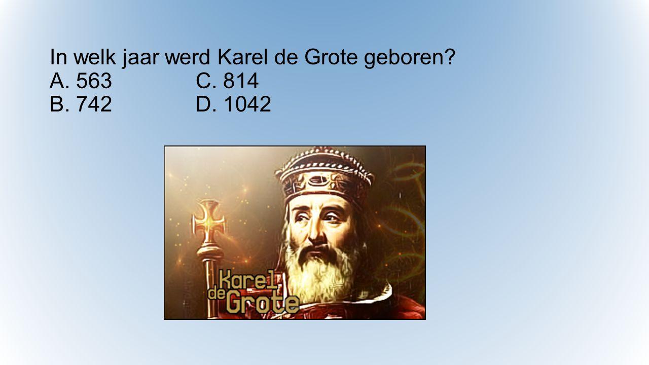 In welk jaar werd Karel de Grote geboren A. 563 C. 814 B. 742 D. 1042