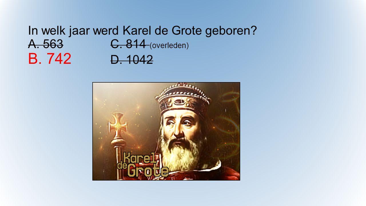 In welk jaar werd Karel de Grote geboren. A. 563. C. 814 (overleden) B