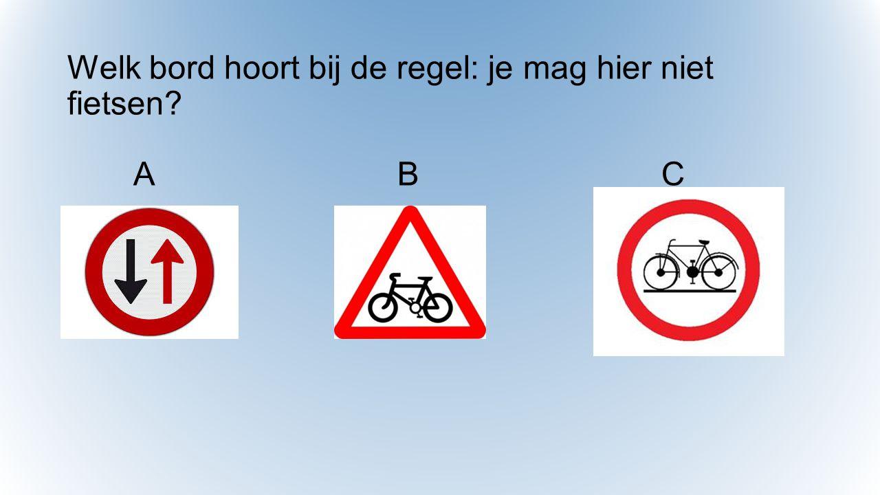 Welk bord hoort bij de regel: je mag hier niet fietsen A B C