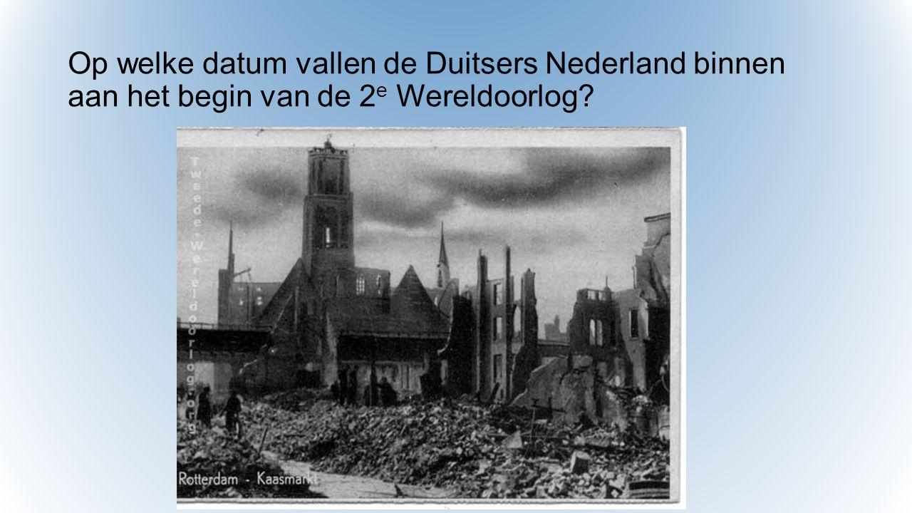 Op welke datum vallen de Duitsers Nederland binnen aan het begin van de 2e Wereldoorlog