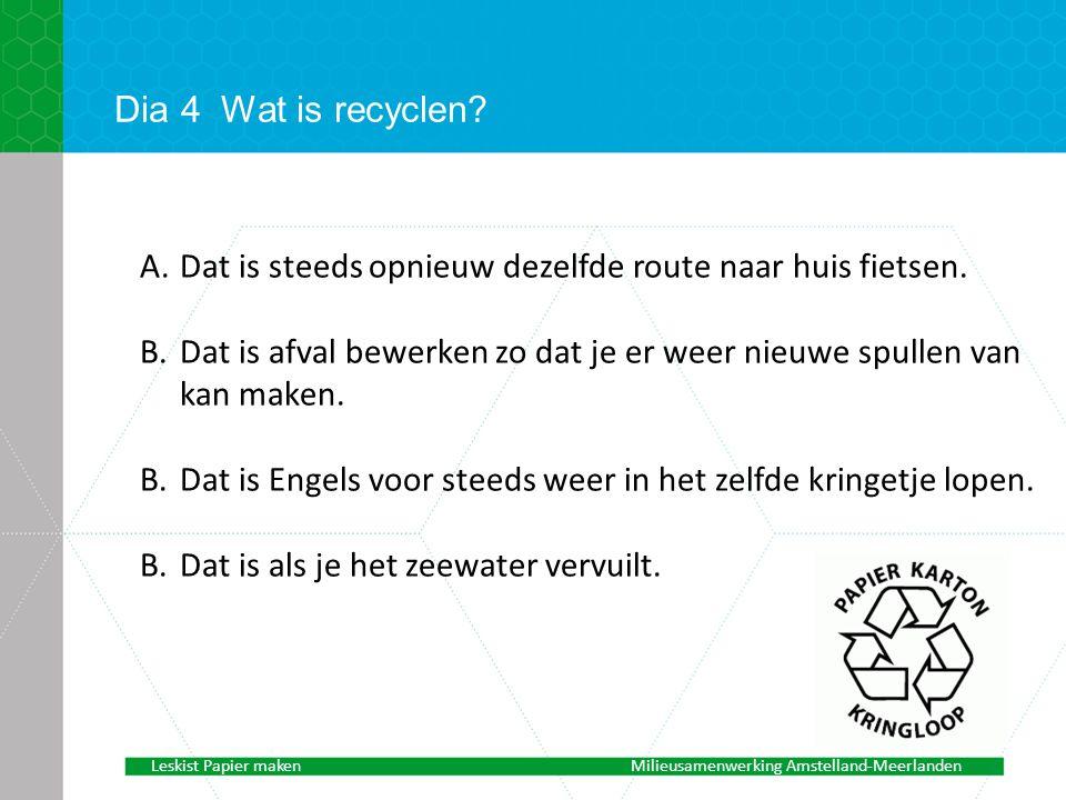 Dia 4 Wat is recyclen Dat is steeds opnieuw dezelfde route naar huis fietsen. Dat is afval bewerken zo dat je er weer nieuwe spullen van kan maken.