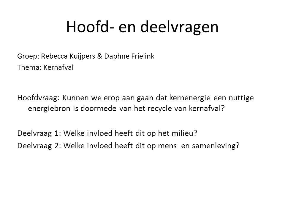 Hoofd- en deelvragen Groep: Rebecca Kuijpers & Daphne Frielink. Thema: Kernafval.