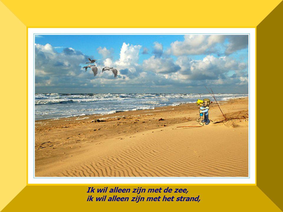 Ik wil alleen zijn met de zee, ik wil alleen zijn met het strand,
