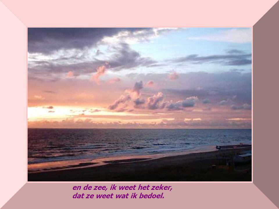 en de zee, ik weet het zeker, dat ze weet wat ik bedoel.