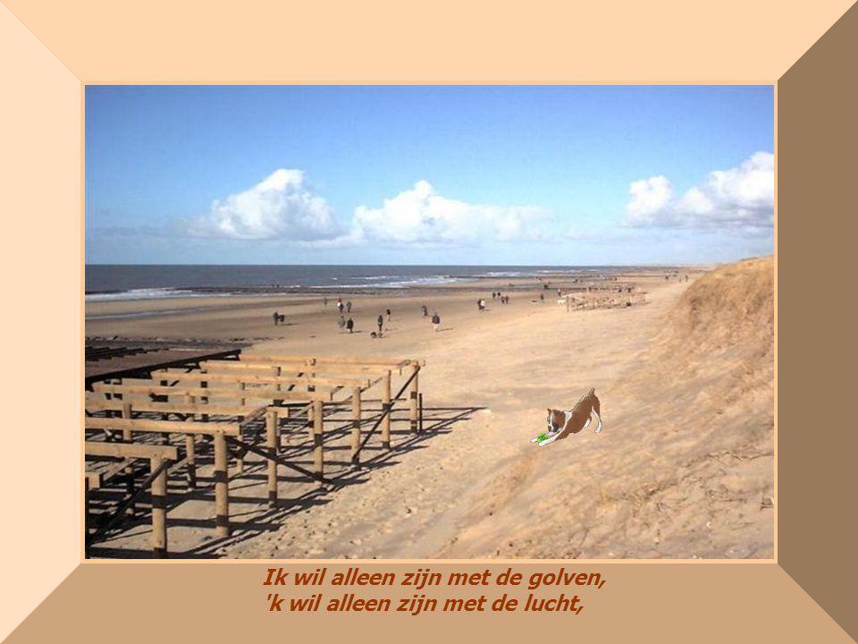Ik wil alleen zijn met de golven, k wil alleen zijn met de lucht,