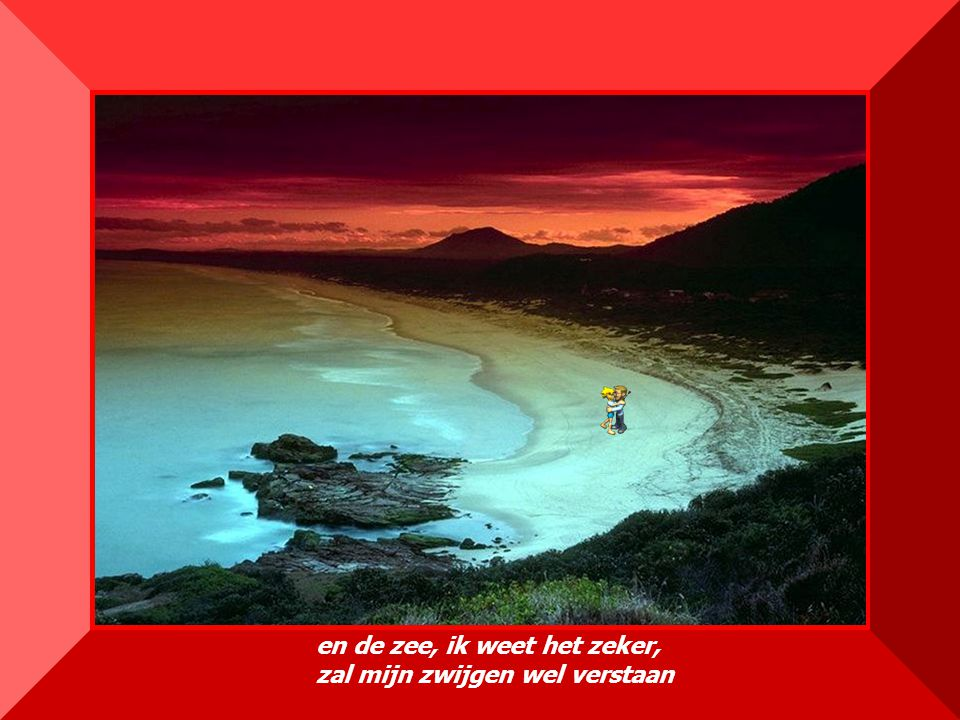 en de zee, ik weet het zeker, zal mijn zwijgen wel verstaan