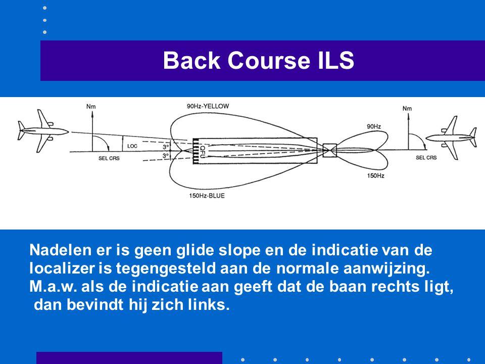 Back Course ILS Nadelen er is geen glide slope en de indicatie van de localizer is tegengesteld aan de normale aanwijzing.