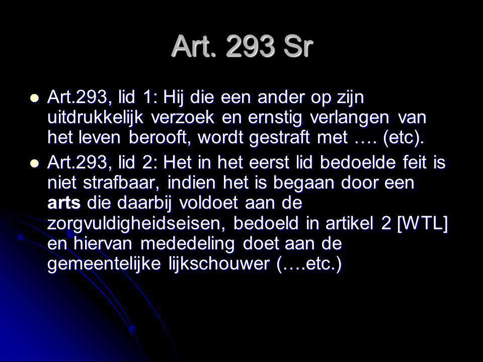 Art. 293 Sr Art.293, lid 1: Hij die een ander op zijn uitdrukkelijk verzoek en ernstig verlangen van het leven berooft, wordt gestraft met …. (etc).