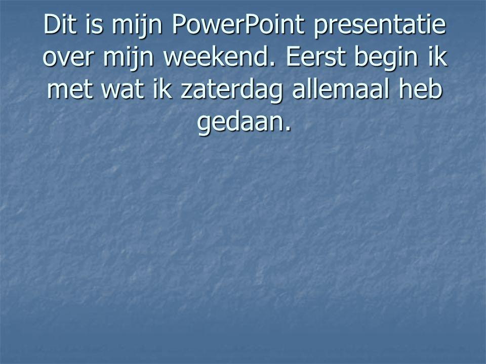 Dit is mijn PowerPoint presentatie over mijn weekend