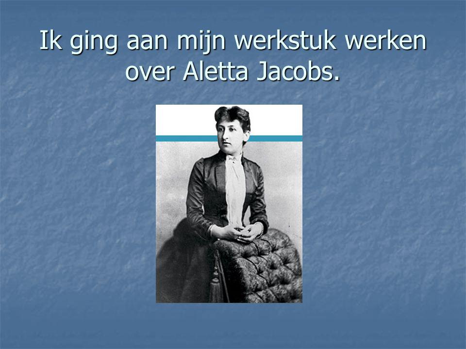 Ik ging aan mijn werkstuk werken over Aletta Jacobs.
