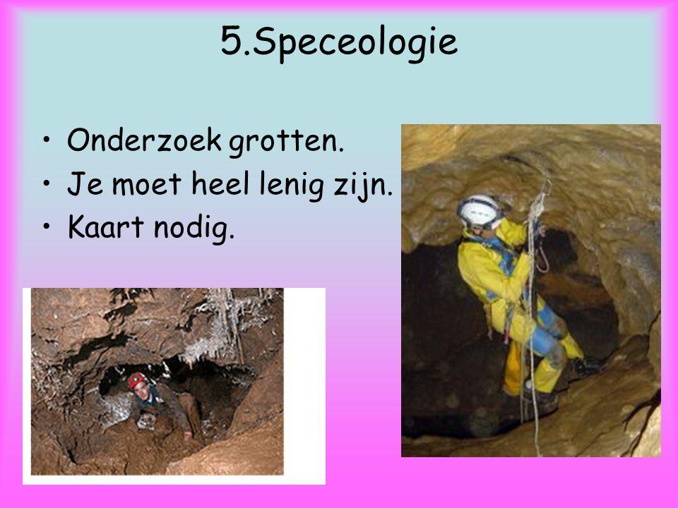 5.Speceologie Onderzoek grotten. Je moet heel lenig zijn. Kaart nodig.