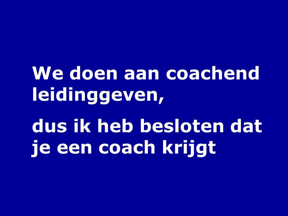 We doen aan coachend leidinggeven,