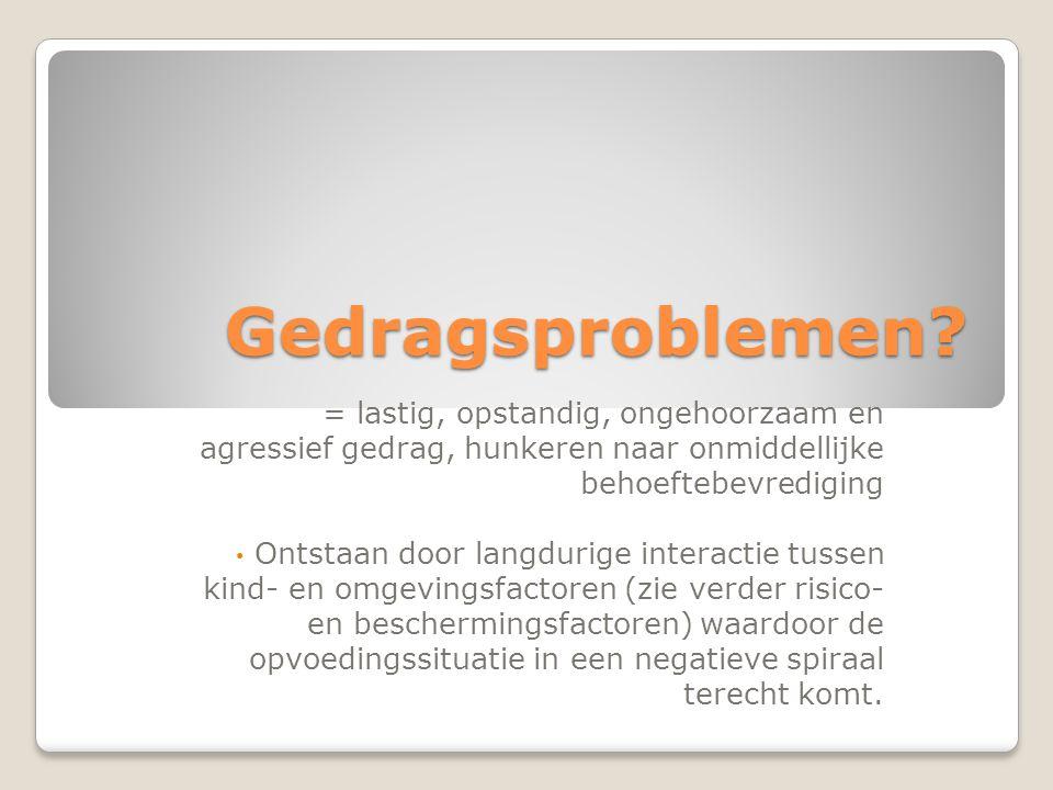 Gedragsproblemen = lastig, opstandig, ongehoorzaam en agressief gedrag, hunkeren naar onmiddellijke behoeftebevrediging.