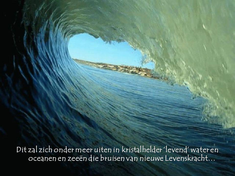 Dit zal zich onder meer uiten in kristalhelder 'levend' water en oceanen en zeeën die bruisen van nieuwe Levenskracht…