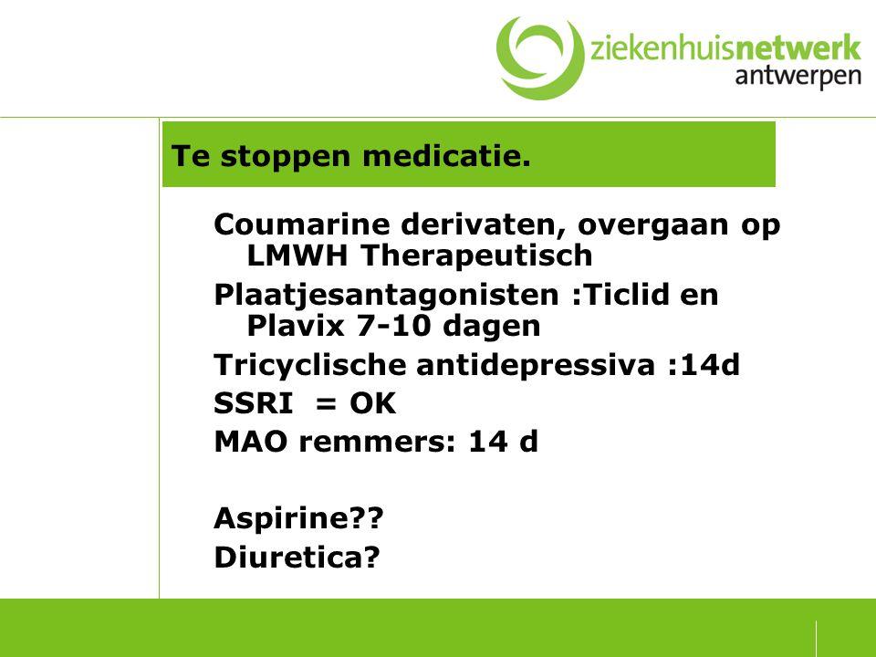 Te stoppen medicatie. Coumarine derivaten, overgaan op LMWH Therapeutisch. Plaatjesantagonisten :Ticlid en Plavix 7-10 dagen.