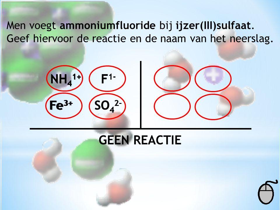 NH41+ NH41+ F1- F1- Fe3+ Fe3+ SO42- SO42- GEEN REACTIE