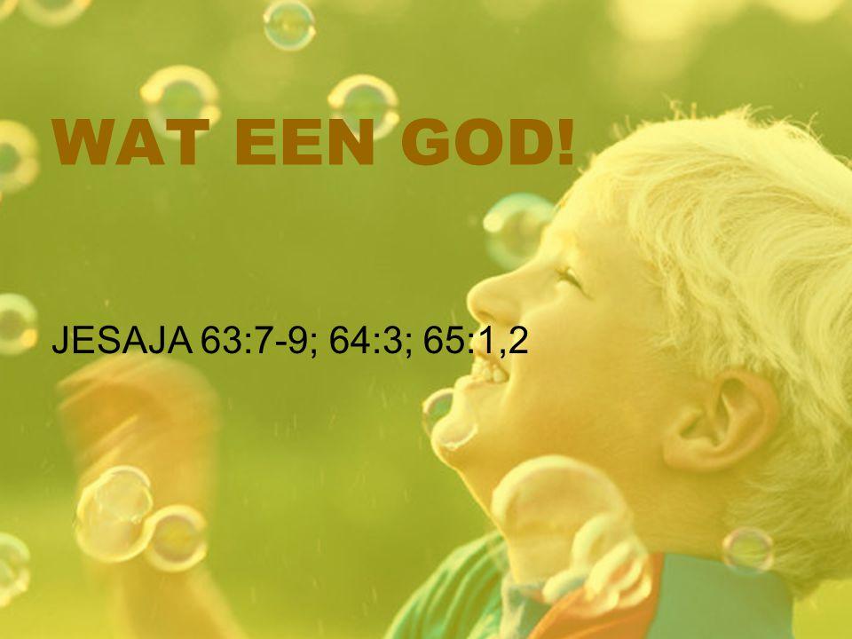 WAT EEN GOD! JESAJA 63:7-9; 64:3; 65:1,2