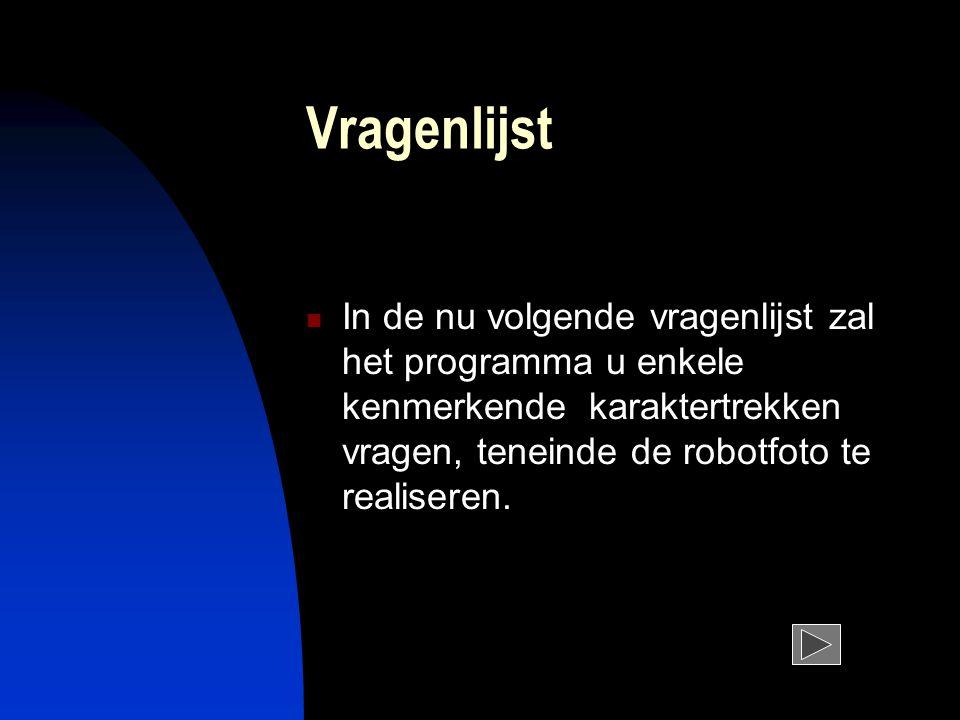 Vragenlijst In de nu volgende vragenlijst zal het programma u enkele kenmerkende karaktertrekken vragen, teneinde de robotfoto te realiseren.