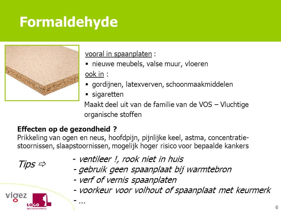 Formaldehyde vooral in spaanplaten : nieuwe meubels, valse muur, vloeren. ook in : gordijnen, latexverven, schoonmaakmiddelen.