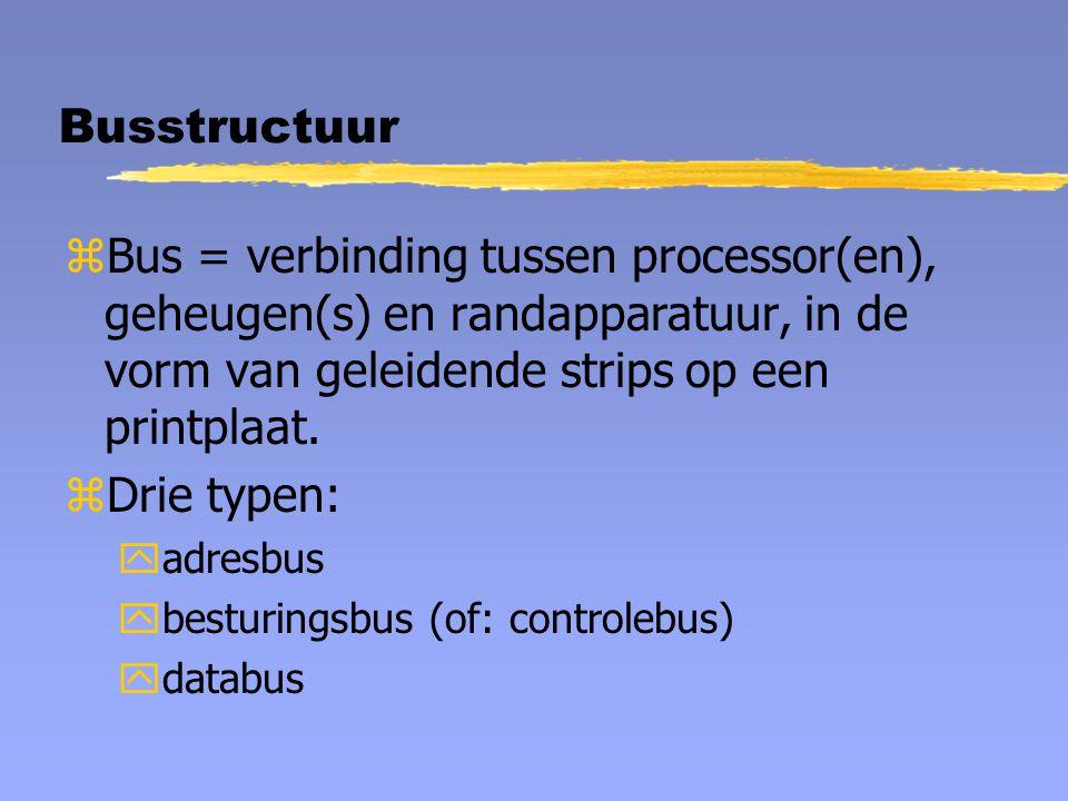 Busstructuur Bus = verbinding tussen processor(en), geheugen(s) en randapparatuur, in de vorm van geleidende strips op een printplaat.