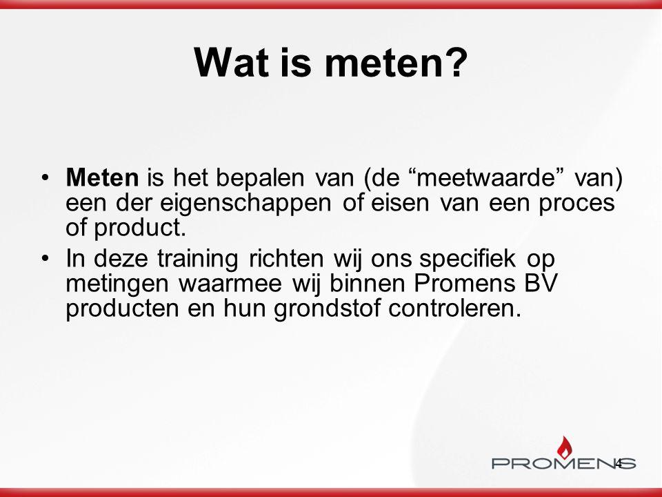 Wat is meten Meten is het bepalen van (de meetwaarde van) een der eigenschappen of eisen van een proces of product.