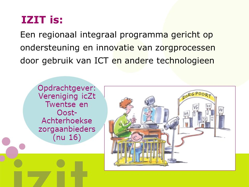 IZIT is: Een regionaal integraal programma gericht op ondersteuning en innovatie van zorgprocessen door gebruik van ICT en andere technologieen.