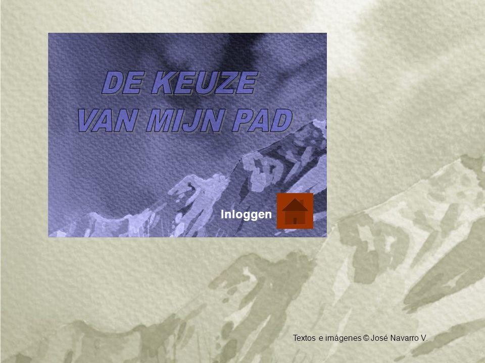 DE KEUZE VAN MIJN PAD Inloggen Textos e imágenes © José Navarro V.