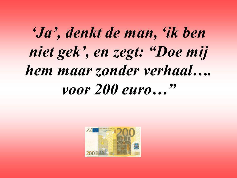 'Ja', denkt de man, 'ik ben niet gek', en zegt: Doe mij hem maar zonder verhaal…. voor 200 euro…