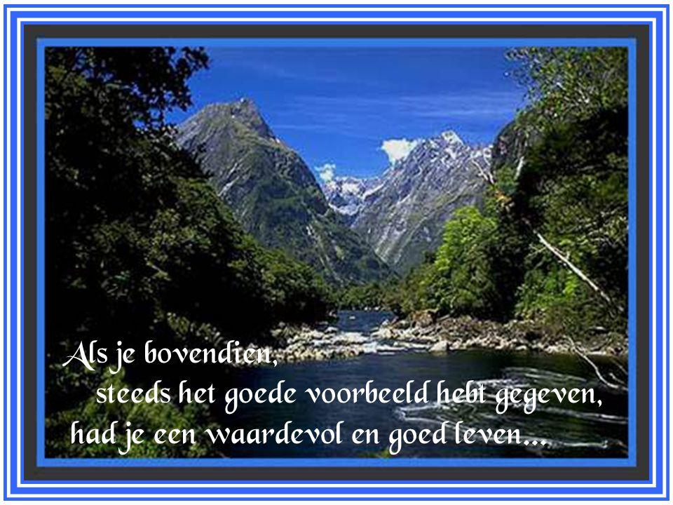 Als je bovendien, steeds het goede voorbeeld hebt gegeven, had je een waardevol en goed leven...