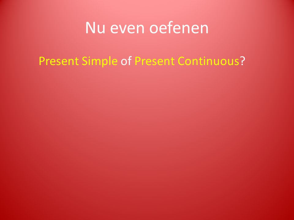 Nu even oefenen Present Simple of Present Continuous