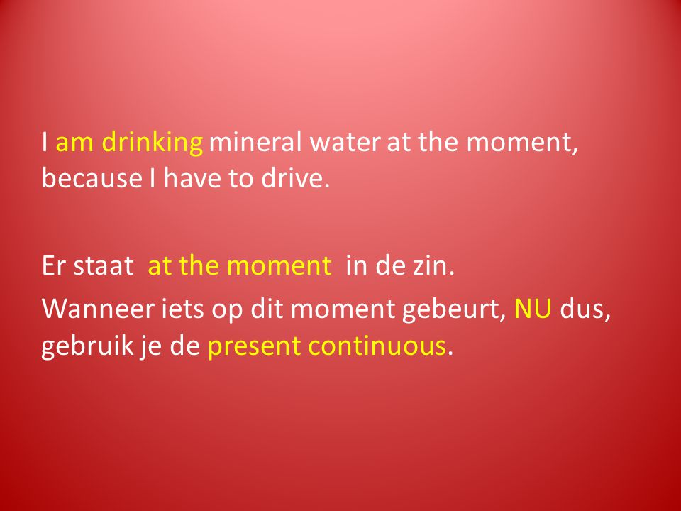 I am drinking mineral water at the moment, because I have to drive