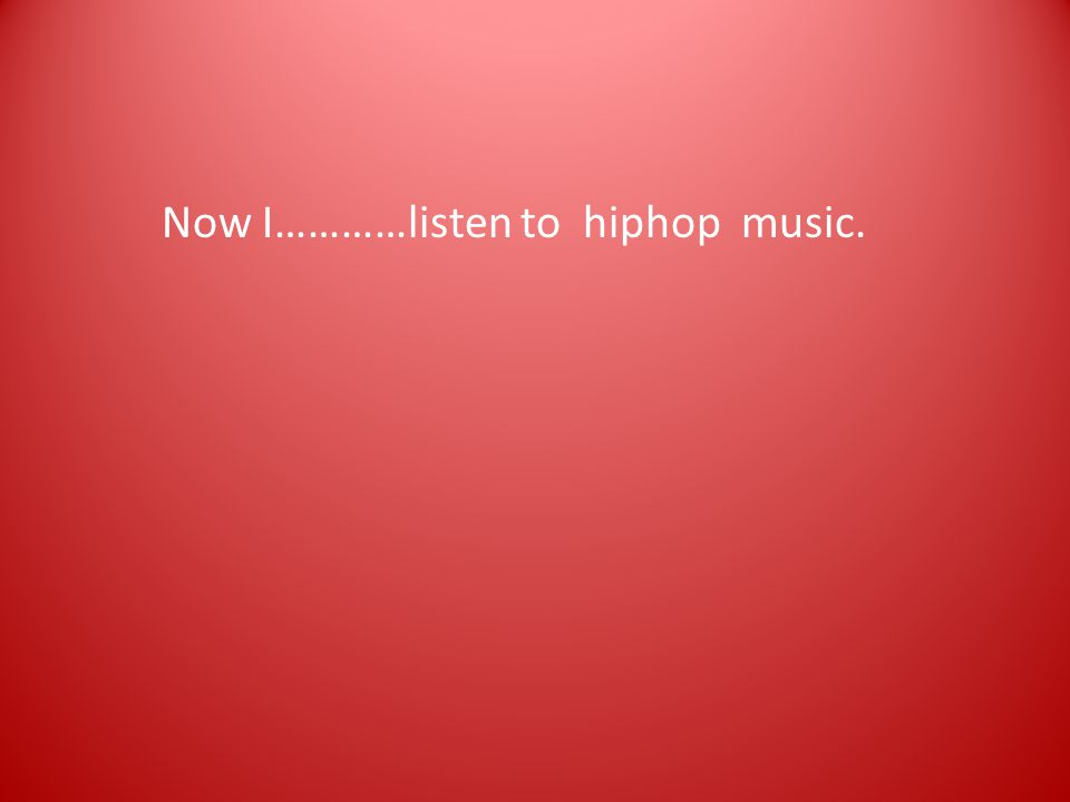 Now I…………listen to hiphop music.
