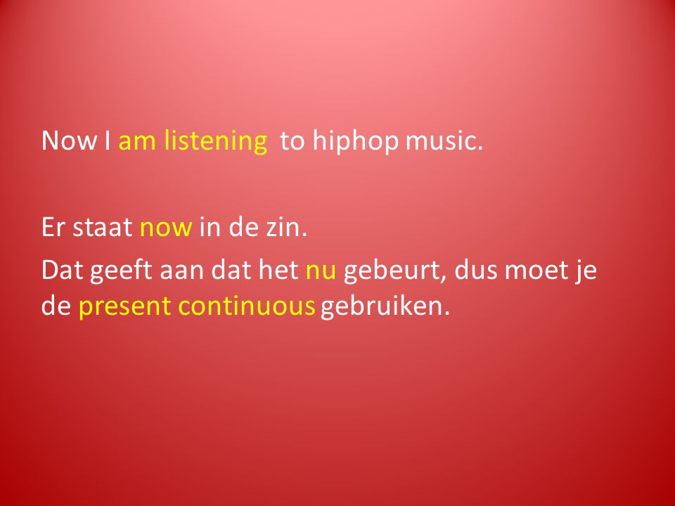 Now I am listening to hiphop music. Er staat now in de zin