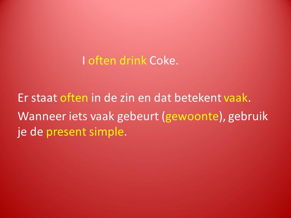 I often drink Coke. Er staat often in de zin en dat betekent vaak