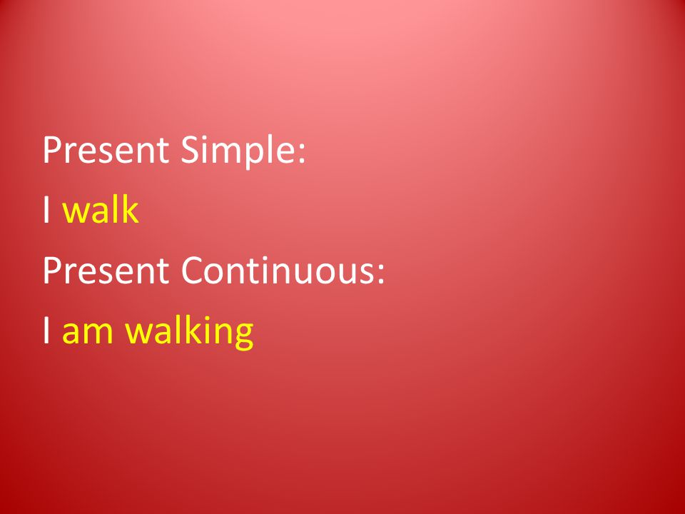 Present Simple: I walk Present Continuous: I am walking