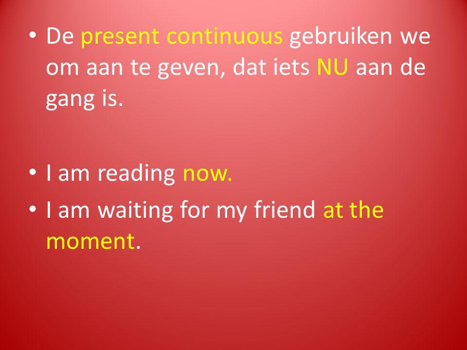 De present continuous gebruiken we om aan te geven, dat iets NU aan de gang is.