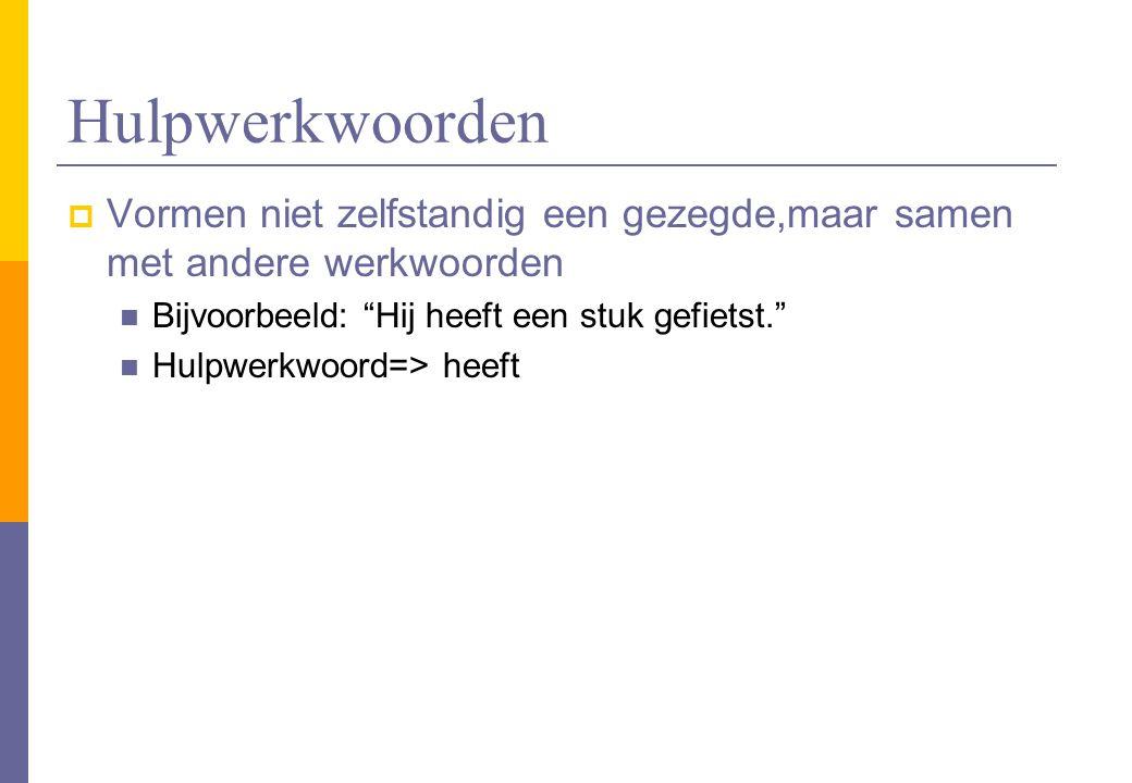 Hulpwerkwoorden Vormen niet zelfstandig een gezegde,maar samen met andere werkwoorden. Bijvoorbeeld: Hij heeft een stuk gefietst.