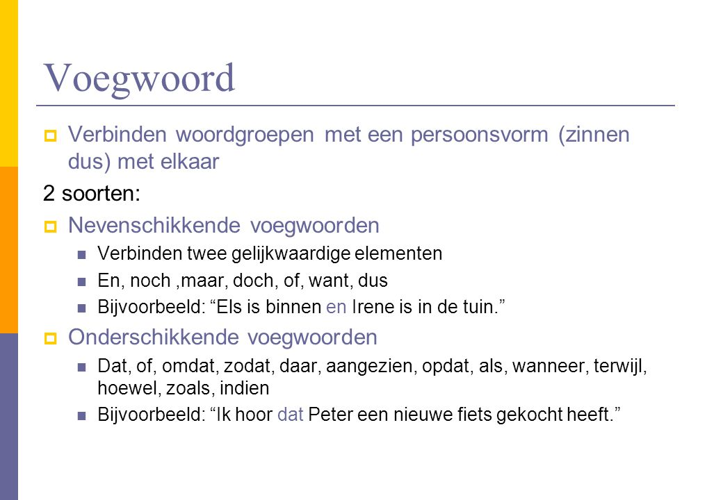 Voegwoord Verbinden woordgroepen met een persoonsvorm (zinnen dus) met elkaar. 2 soorten: Nevenschikkende voegwoorden.