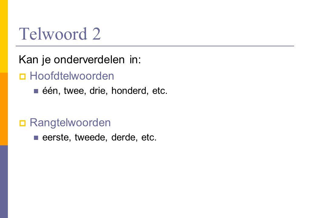 Telwoord 2 Kan je onderverdelen in: Hoofdtelwoorden Rangtelwoorden