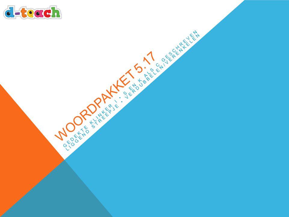 Woordpakket 5.17 Gedekte klinker i • s en k als c geschreven liggend streepje • verdubbelen/verenkelen.