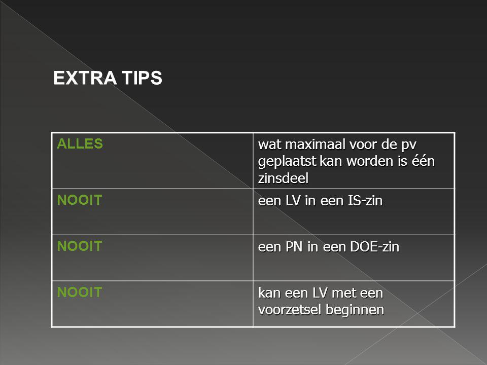 EXTRA TIPS ALLES. wat maximaal voor de pv geplaatst kan worden is één zinsdeel. NOOIT. een LV in een IS-zin.