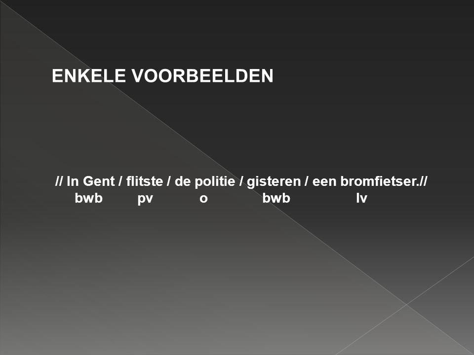 ENKELE VOORBEELDEN // In Gent / flitste / de politie / gisteren / een bromfietser.// bwb pv o bwb lv.