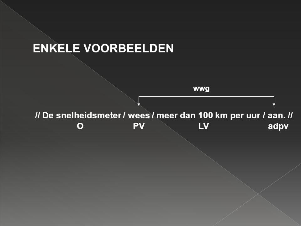 ENKELE VOORBEELDEN wwg. // De snelheidsmeter / wees / meer dan 100 km per uur / aan. //