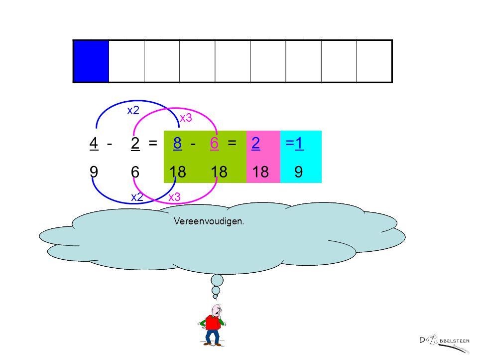 x2 x3. 4 - 9. 2 = 6. 8 - 18. 6 = 18. 2. 18. =1. 9. x2. x3. Nu kunnen we de tellers aftrekken van elkaar.