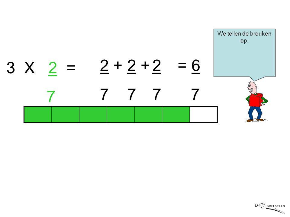 We tellen de breuken op. 2 + 7 2 + 7 2 7 = 6 7 3 X 2 = 7
