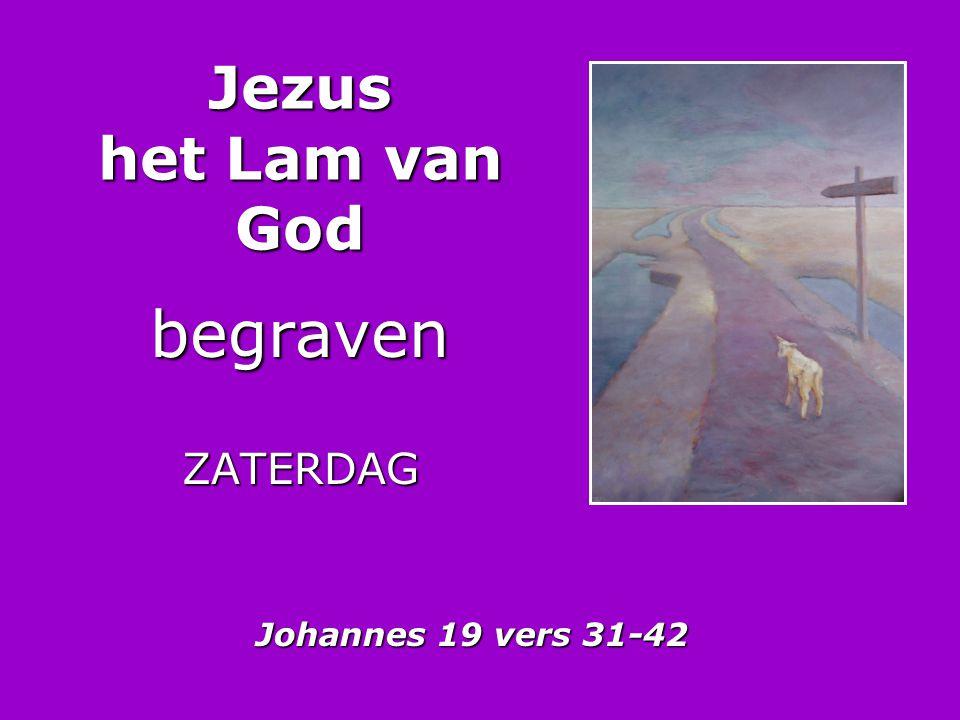 Jezus het Lam van God begraven ZATERDAG Johannes 19 vers 31-42